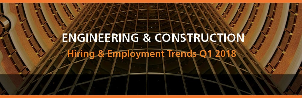 Engineering & Construction Hiring and Employment Trends Q1 2018