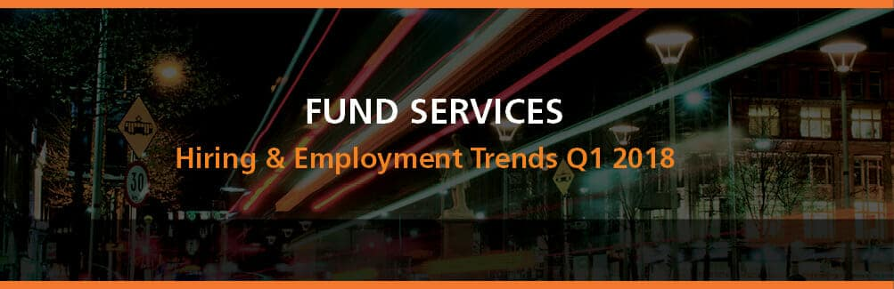 Fund Services Hiring & Employment Trends Q1 2018