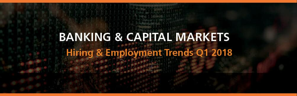 Banking & Capital Markets Hiring and Employment Trends Q1 2018